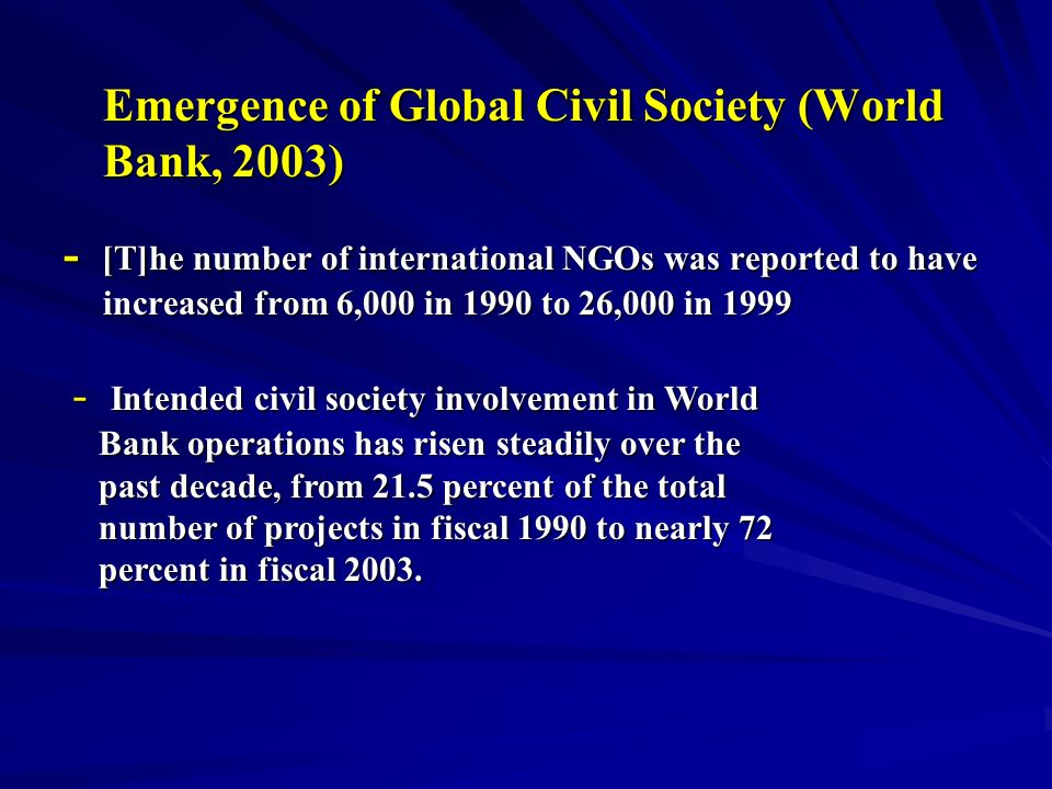 Emergence of Global Civil Society (World Bank, 2003) - [T]he number of international NGOs was reported to have increased from 6,000 in 1990 to 26,000 in Intended civil society involvement in World Bank operations has risen steadily over the Bank operations has risen steadily over the past decade, from 21.5 percent of the total past decade, from 21.5 percent of the total number of projects in fiscal 1990 to nearly 72 number of projects in fiscal 1990 to nearly 72 percent in fiscal 2003.