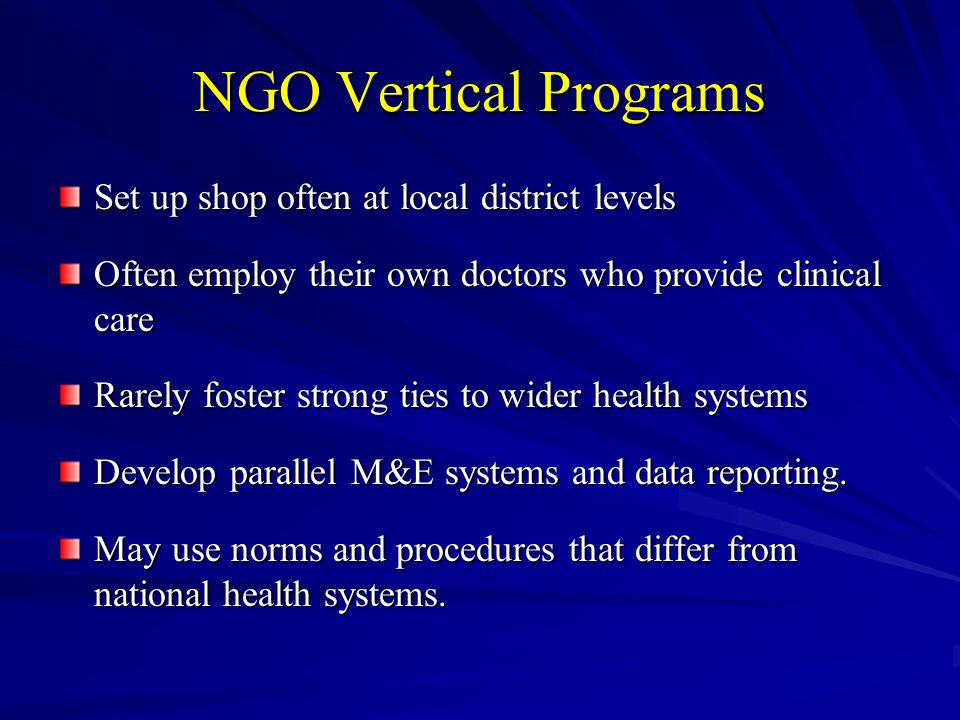 NGO Vertical Programs Set up shop often at local district levels Often employ their own doctors who provide clinical care Rarely foster strong ties to wider health systems Develop parallel M&E systems and data reporting.
