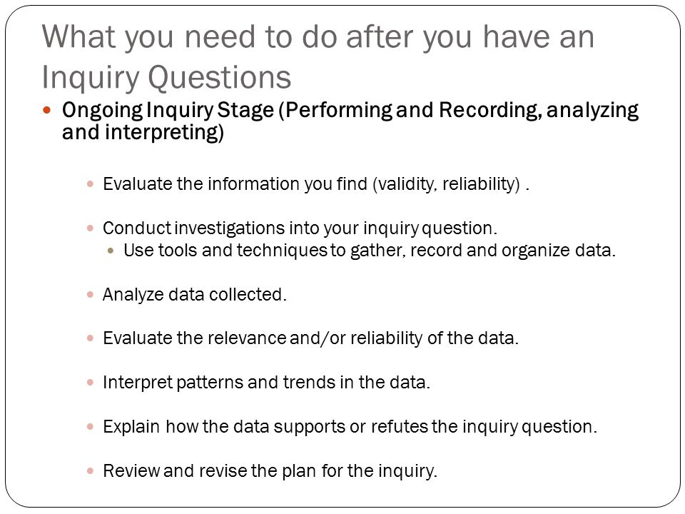 What you need to do after you have an Inquiry Questions Ongoing Inquiry Stage (Performing and Recording, analyzing and interpreting) Evaluate the information you find (validity, reliability).