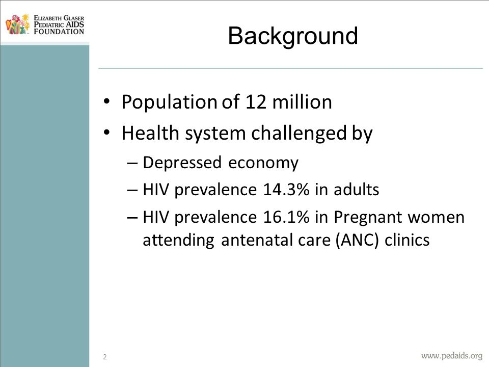 Background Population of 12 million Health system challenged by – Depressed economy – HIV prevalence 14.3% in adults – HIV prevalence 16.1% in Pregnant women attending antenatal care (ANC) clinics 2