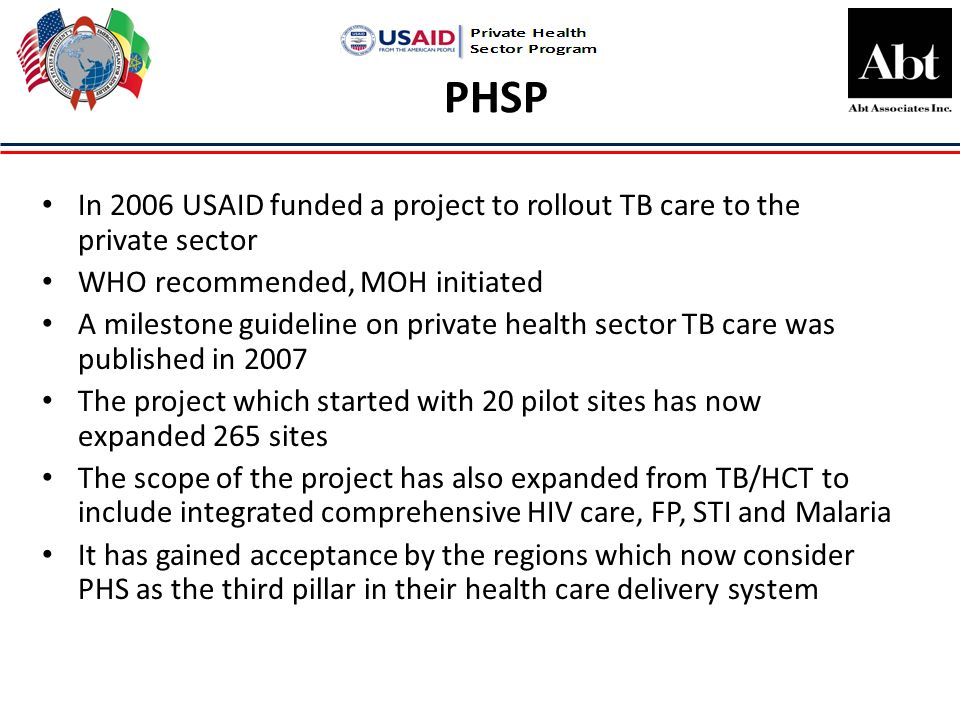 PHSP In 2006 USAID funded a project to rollout TB care to the private sector WHO recommended, MOH initiated A milestone guideline on private health sector TB care was published in 2007 The project which started with 20 pilot sites has now expanded 265 sites The scope of the project has also expanded from TB/HCT to include integrated comprehensive HIV care, FP, STI and Malaria It has gained acceptance by the regions which now consider PHS as the third pillar in their health care delivery system