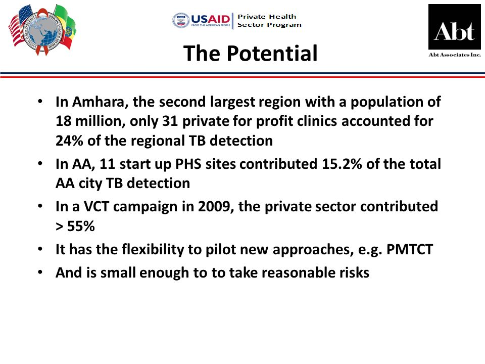 The Potential In Amhara, the second largest region with a population of 18 million, only 31 private for profit clinics accounted for 24% of the regional TB detection In AA, 11 start up PHS sites contributed 15.2% of the total AA city TB detection In a VCT campaign in 2009, the private sector contributed > 55% It has the flexibility to pilot new approaches, e.g.