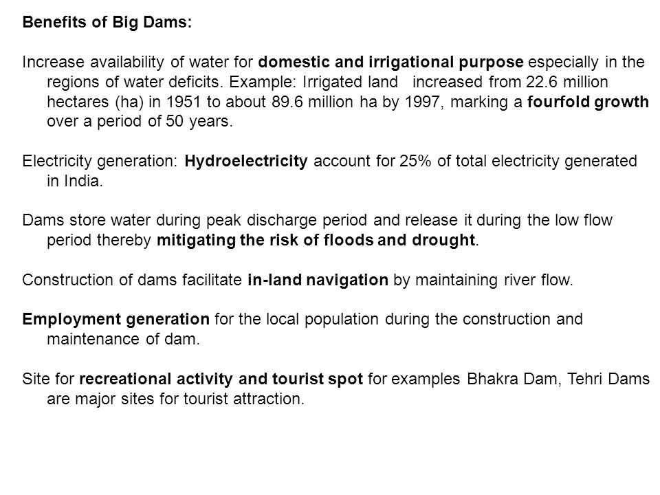 Benefits of Big Dams: Increase availability of water for domestic and irrigational purpose especially in the regions of water deficits.