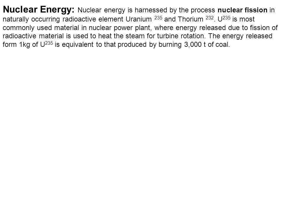 Nuclear Energy: Nuclear energy is harnessed by the process nuclear fission in naturally occurring radioactive element Uranium 235 and Thorium 232.