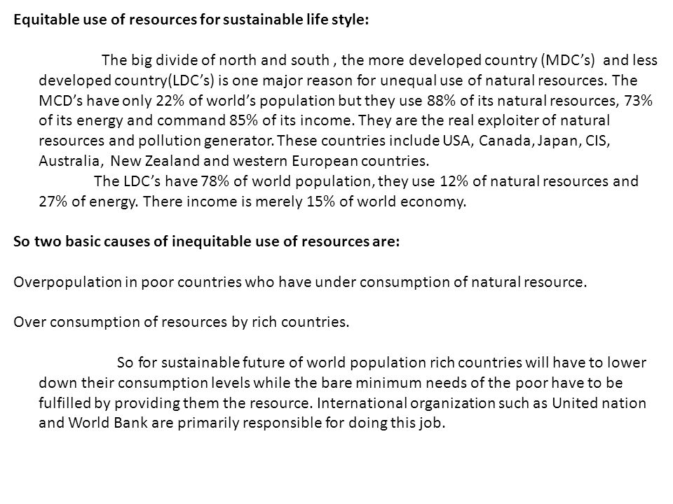 Equitable use of resources for sustainable life style: The big divide of north and south, the more developed country (MDC's) and less developed country(LDC's) is one major reason for unequal use of natural resources.