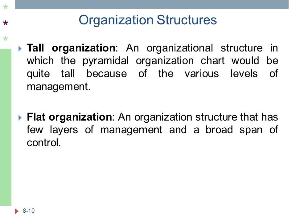 ****** Organization Structures 8-10  Tall organization: An organizational structure in which the pyramidal organization chart would be quite tall because of the various levels of management.