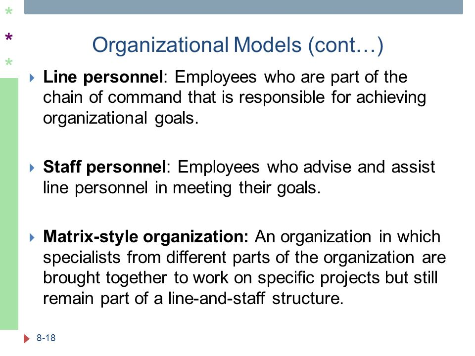 ****** Organizational Models (cont…) 8-18  Line personnel: Employees who are part of the chain of command that is responsible for achieving organizational goals.