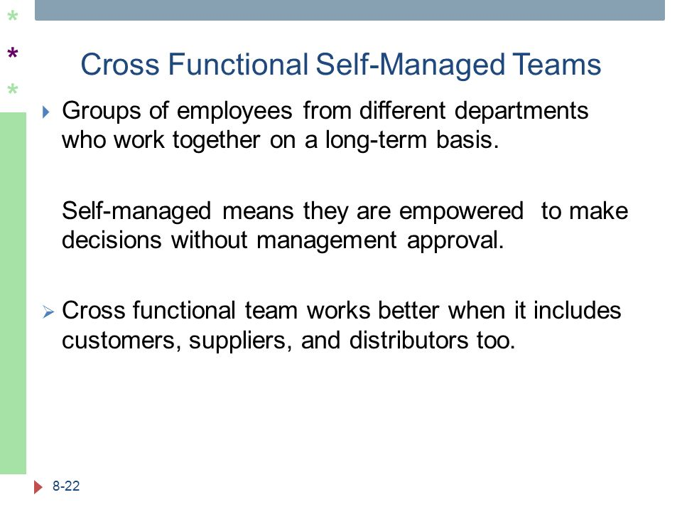 ****** Cross Functional Self-Managed Teams 8-22  Groups of employees from different departments who work together on a long-term basis. Self-managed