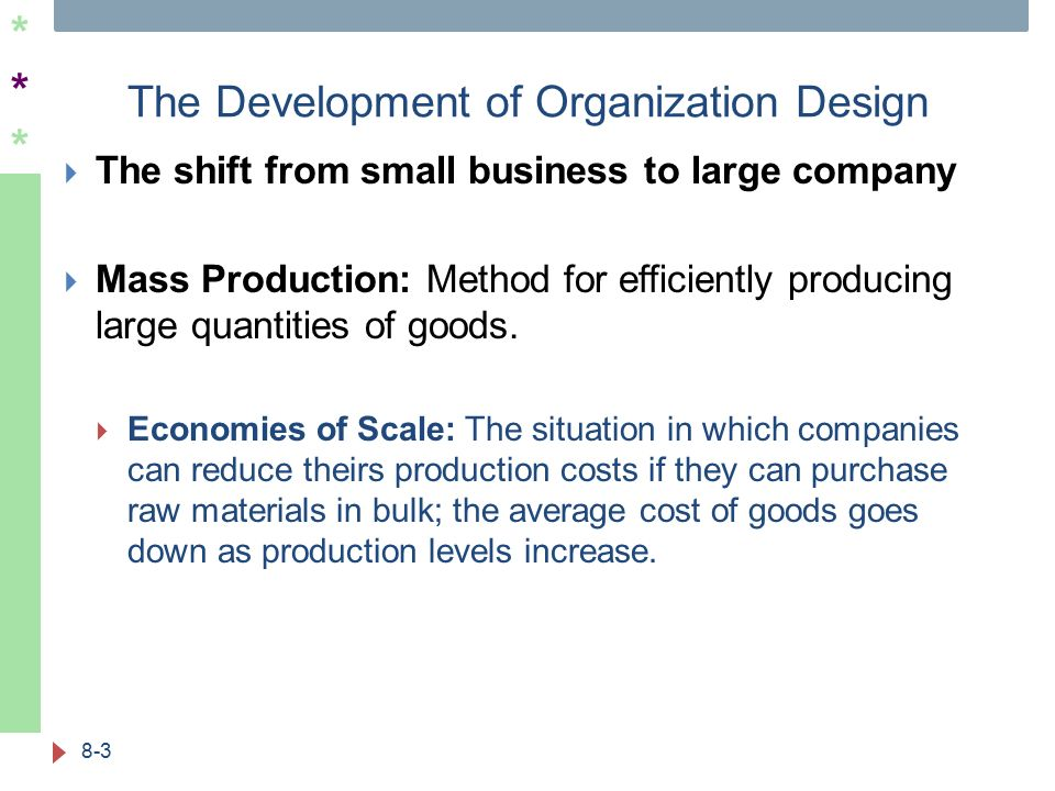 ****** The Development of Organization Design  The shift from small business to large company  Mass Production: Method for efficiently producing large quantities of goods.