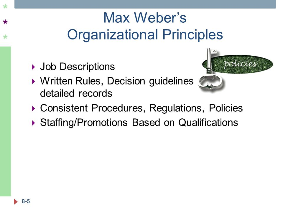 ****** Max Weber's Organizational Principles 8-5  Job Descriptions  Written Rules, Decision guidelines and detailed records  Consistent Procedures, Regulations, Policies  Staffing/Promotions Based on Qualifications