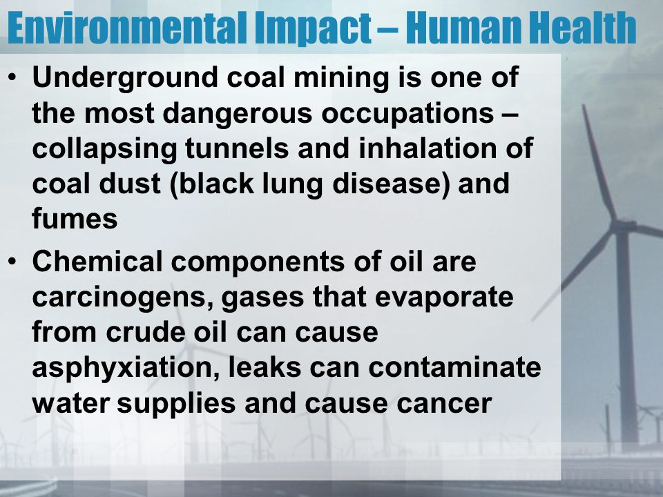 Environmental Impact – Human Health Underground coal mining is one of the most dangerous occupations – collapsing tunnels and inhalation of coal dust (black lung disease) and fumes Chemical components of oil are carcinogens, gases that evaporate from crude oil can cause asphyxiation, leaks can contaminate water supplies and cause cancer
