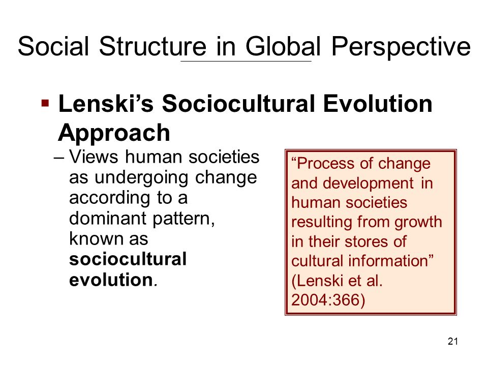 21 Social Structure in Global Perspective –Views human societies as undergoing change according to a dominant pattern, known as sociocultural evolution.