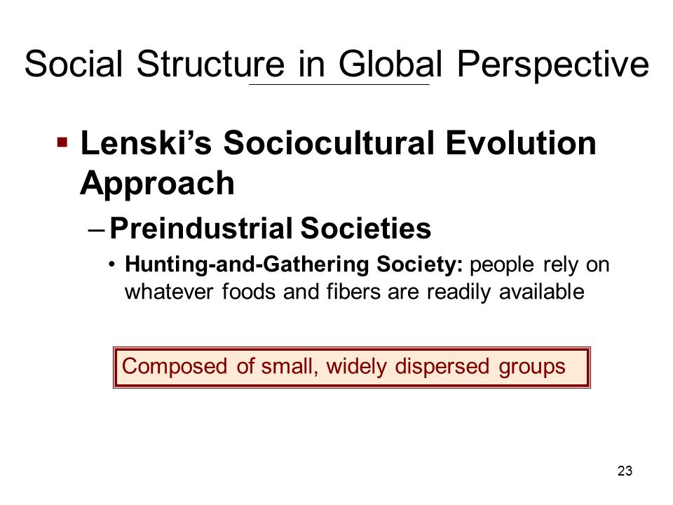 23 Social Structure in Global Perspective Hunting-and-Gathering Society: people rely on whatever foods and fibers are readily available  Lenski's Sociocultural Evolution Approach –Preindustrial Societies Composed of small, widely dispersed groups