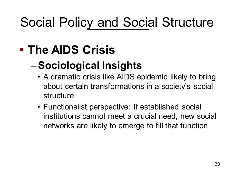 30 Social Policy and Social Structure A dramatic crisis like AIDS epidemic likely to bring about certain transformations in a society's social structure Functionalist perspective: If established social institutions cannot meet a crucial need, new social networks are likely to emerge to fill that function  The AIDS Crisis –Sociological Insights