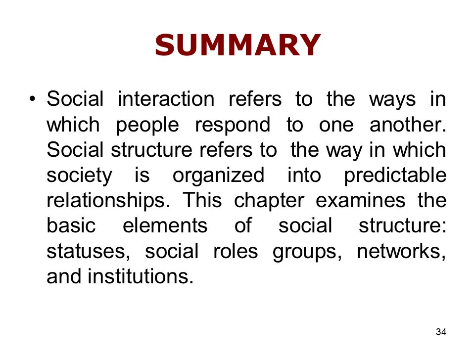 34 SUMMARY Social interaction refers to the ways in which people respond to one another.