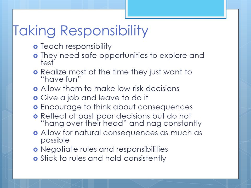 "Taking Responsibility  Teach responsibility  They need safe opportunities to explore and test  Realize most of the time they just want to ""have fun"