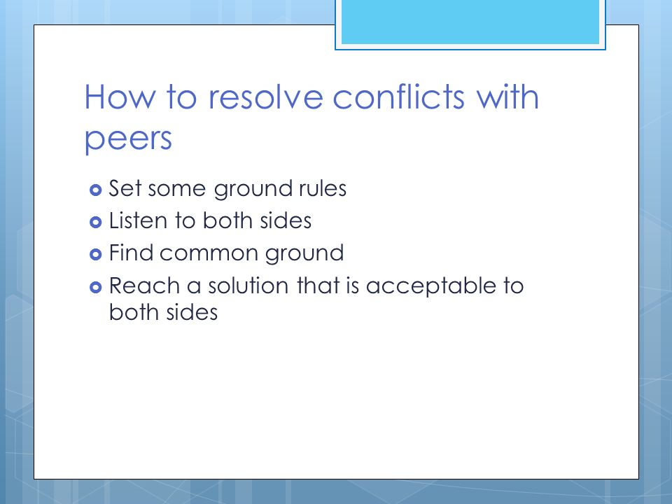 How to resolve conflicts with peers  Set some ground rules  Listen to both sides  Find common ground  Reach a solution that is acceptable to both