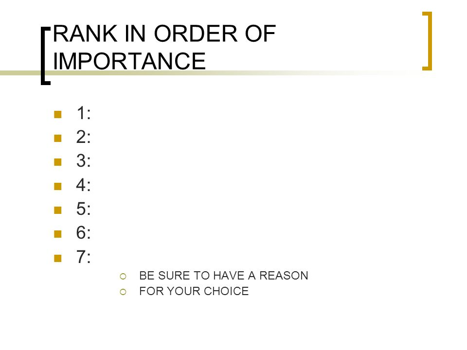 RANK IN ORDER OF IMPORTANCE 1: 2: 3: 4: 5: 6: 7:  BE SURE TO HAVE A REASON  FOR YOUR CHOICE