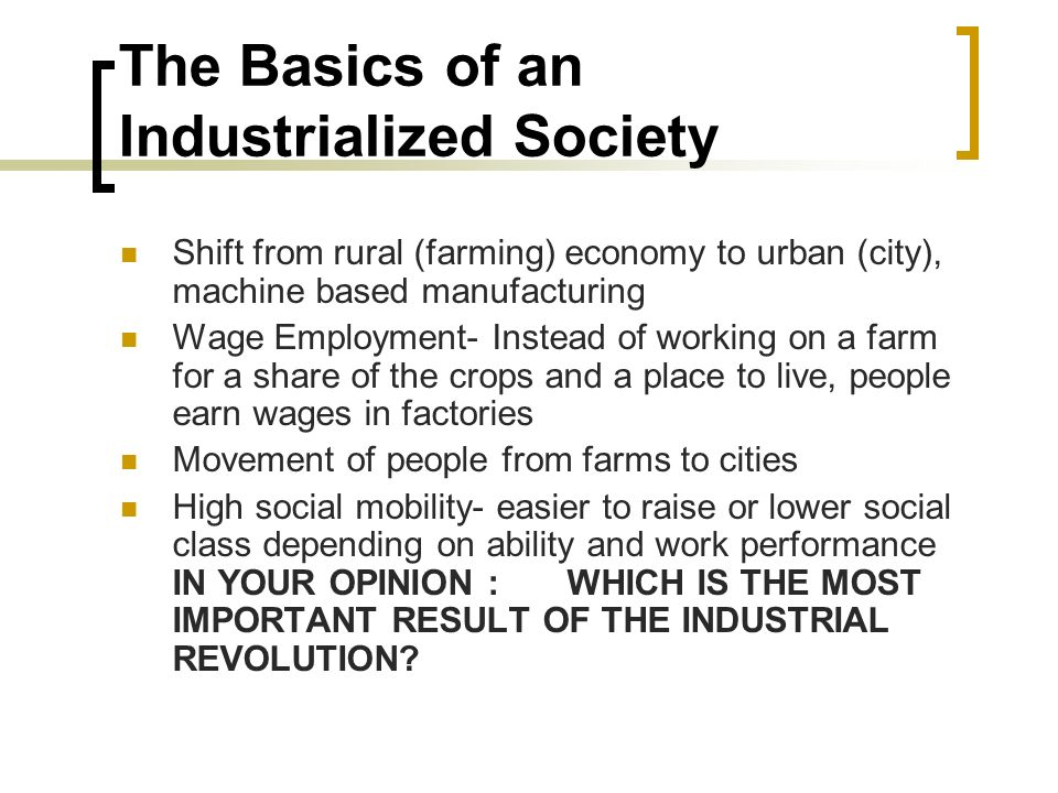 The Basics of an Industrialized Society Shift from rural (farming) economy to urban (city), machine based manufacturing Wage Employment- Instead of working on a farm for a share of the crops and a place to live, people earn wages in factories Movement of people from farms to cities High social mobility- easier to raise or lower social class depending on ability and work performance IN YOUR OPINION : WHICH IS THE MOST IMPORTANT RESULT OF THE INDUSTRIAL REVOLUTION