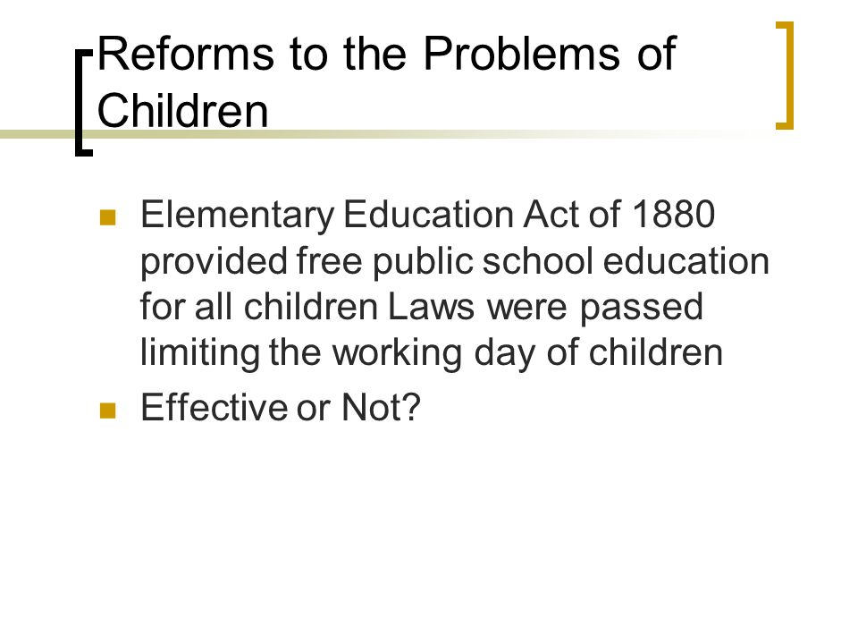 Reforms to the Problems of Children Elementary Education Act of 1880 provided free public school education for all children Laws were passed limiting the working day of children Effective or Not