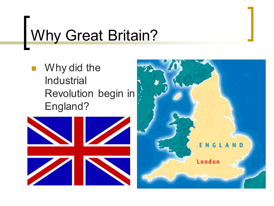 Why Great Britain Why did the Industrial Revolution begin in England
