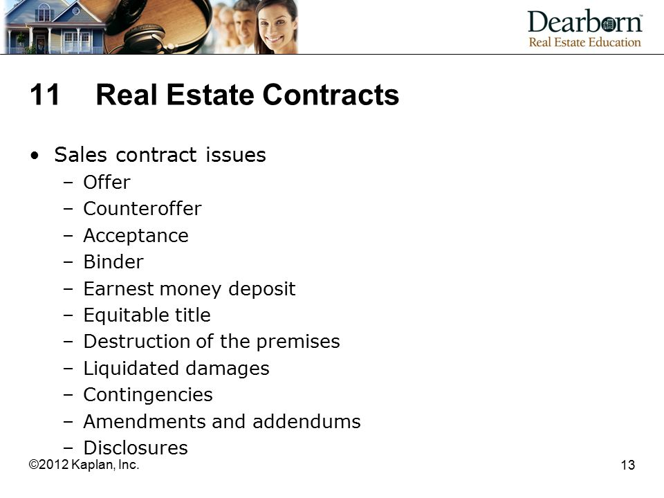 11Real Estate Contracts Sales contract issues –Offer –Counteroffer –Acceptance –Binder –Earnest money deposit –Equitable title –Destruction of the premises –Liquidated damages –Contingencies –Amendments and addendums –Disclosures 13 ©2012 Kaplan, Inc.
