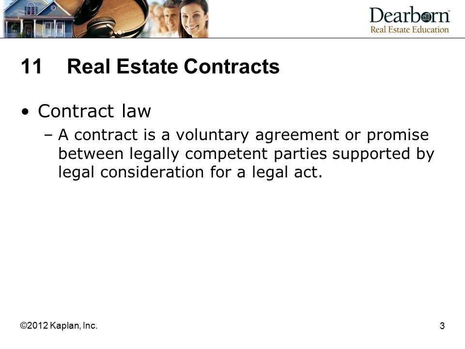 11Real Estate Contracts Contract law –A contract is a voluntary agreement or promise between legally competent parties supported by legal consideration for a legal act.