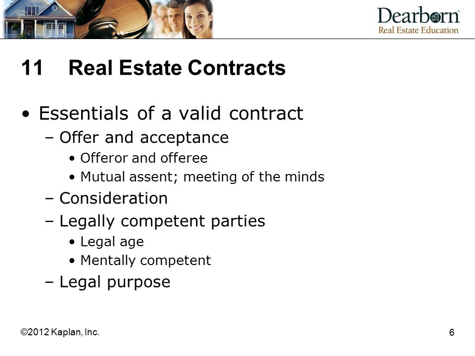 11Real Estate Contracts Essentials of a valid contract –Offer and acceptance Offeror and offeree Mutual assent; meeting of the minds –Consideration –Legally competent parties Legal age Mentally competent –Legal purpose 6 ©2012 Kaplan, Inc.