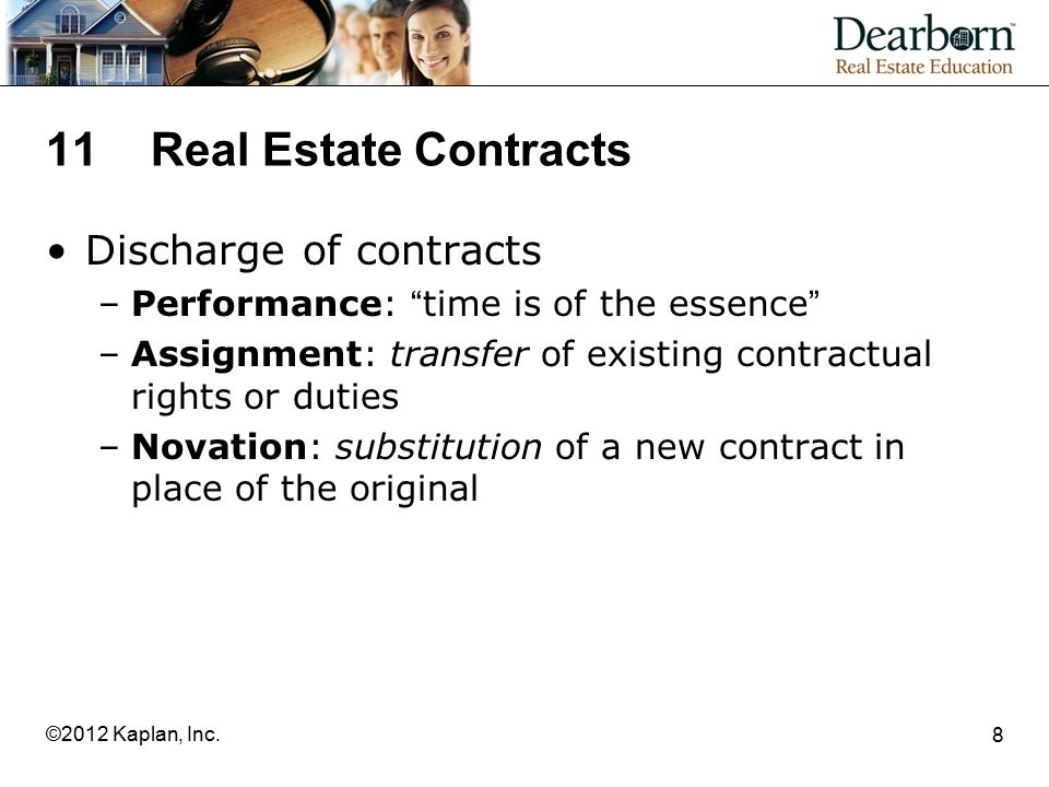 8 11Real Estate Contracts Discharge of contracts –Performance: time is of the essence –Assignment: transfer of existing contractual rights or duties –Novation: substitution of a new contract in place of the original
