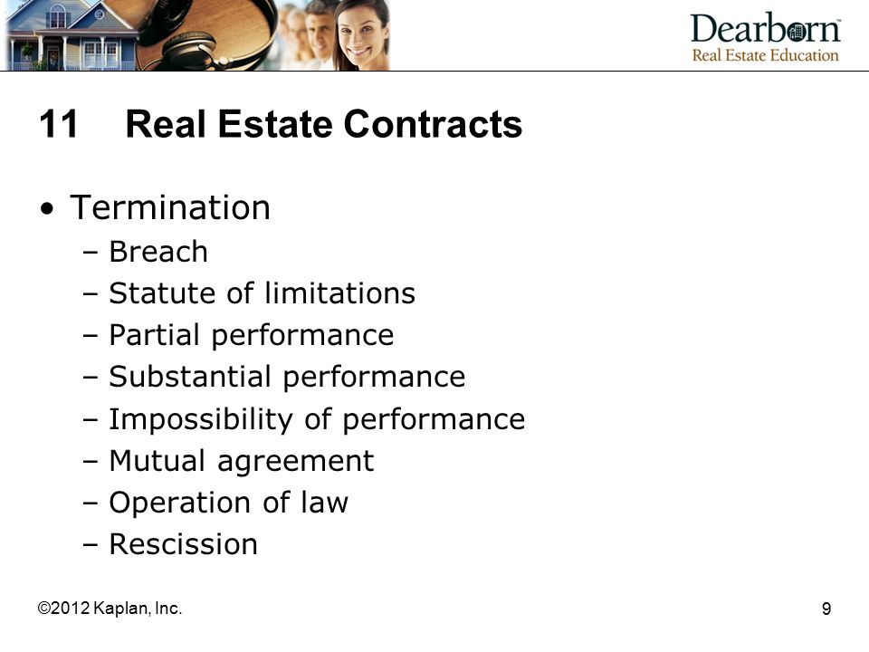 11Real Estate Contracts Termination –Breach –Statute of limitations –Partial performance –Substantial performance –Impossibility of performance –Mutual agreement –Operation of law –Rescission 9 ©2012 Kaplan, Inc.