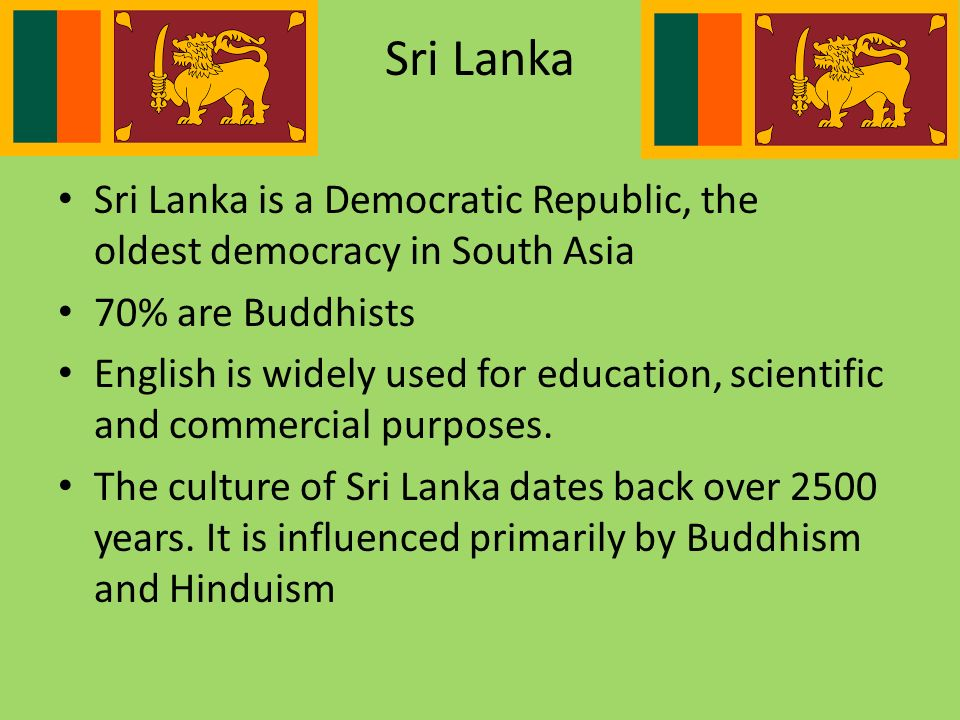 Sri Lanka is a Democratic Republic, the oldest democracy in South Asia 70% are Buddhists English is widely used for education, scientific and commercial purposes.