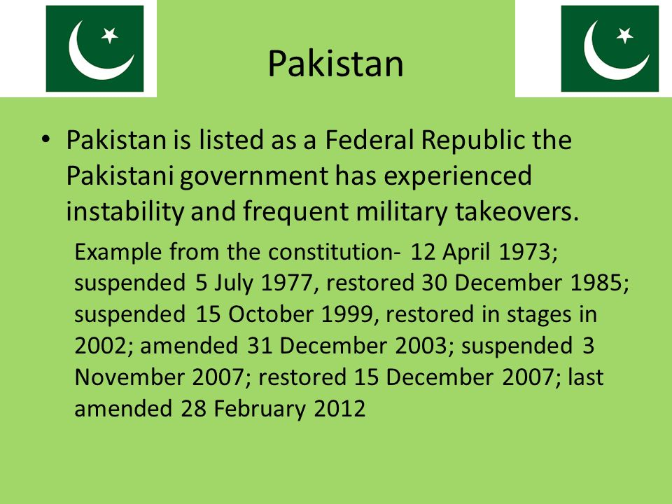 Pakistan Pakistan is listed as a Federal Republic the Pakistani government has experienced instability and frequent military takeovers.