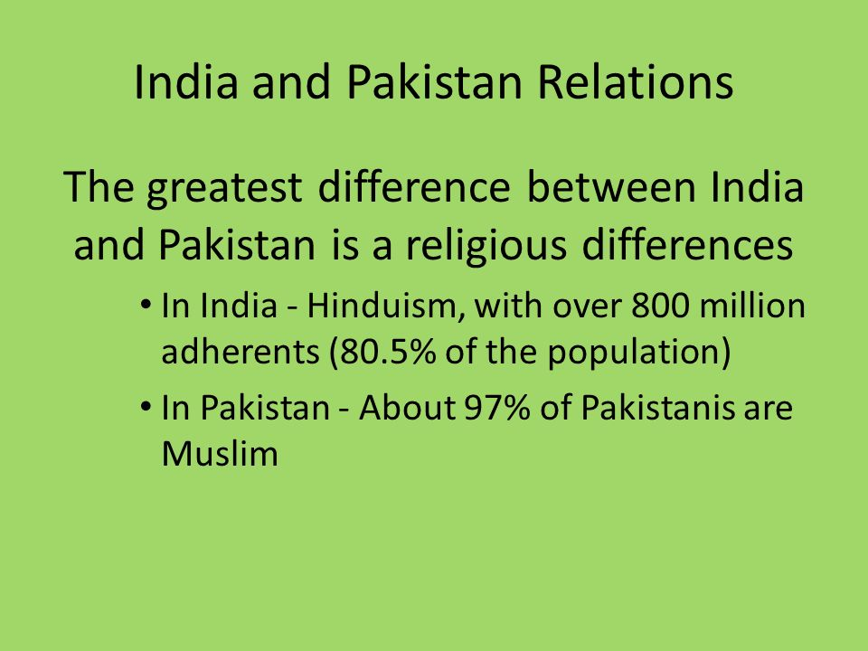 India and Pakistan Relations The greatest difference between India and Pakistan is a religious differences In India - Hinduism, with over 800 million adherents (80.5% of the population) In Pakistan - About 97% of Pakistanis are Muslim
