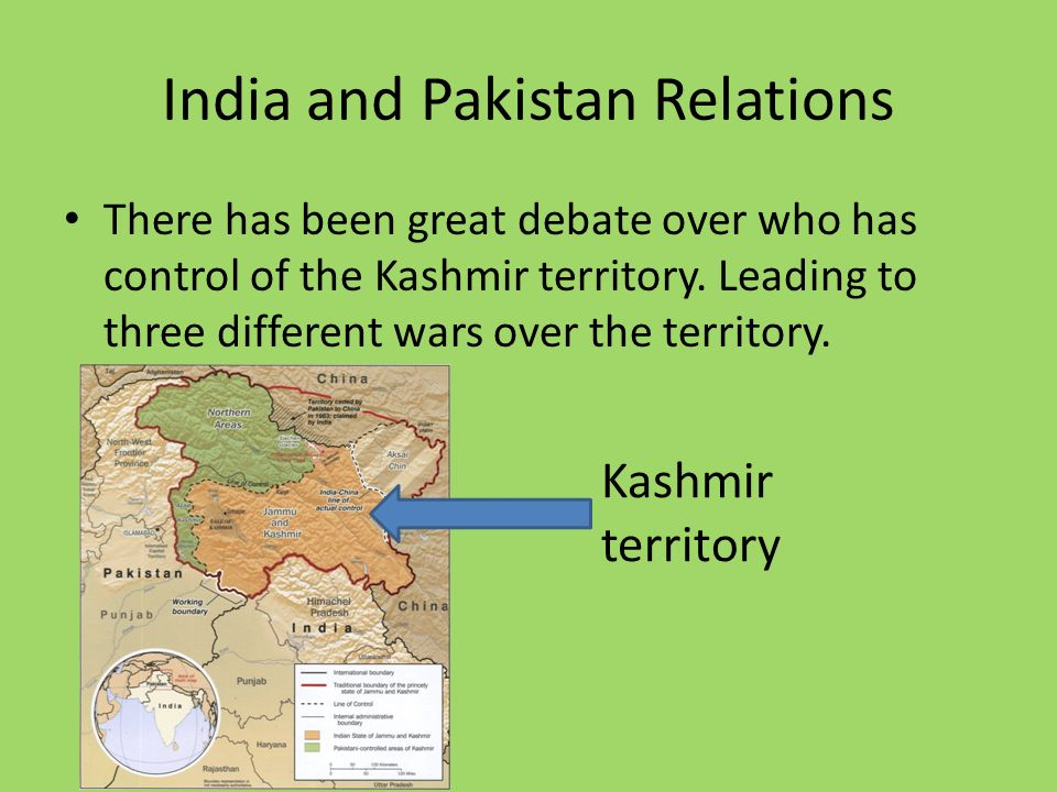 India and Pakistan Relations There has been great debate over who has control of the Kashmir territory.