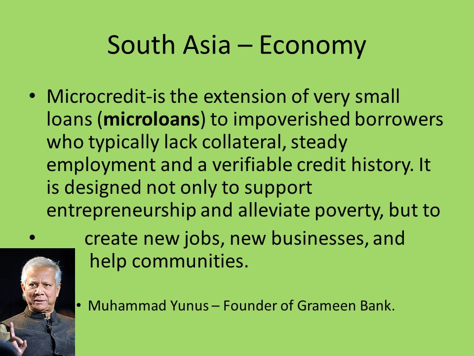 South Asia – Economy Microcredit-is the extension of very small loans (microloans) to impoverished borrowers who typically lack collateral, steady employment and a verifiable credit history.