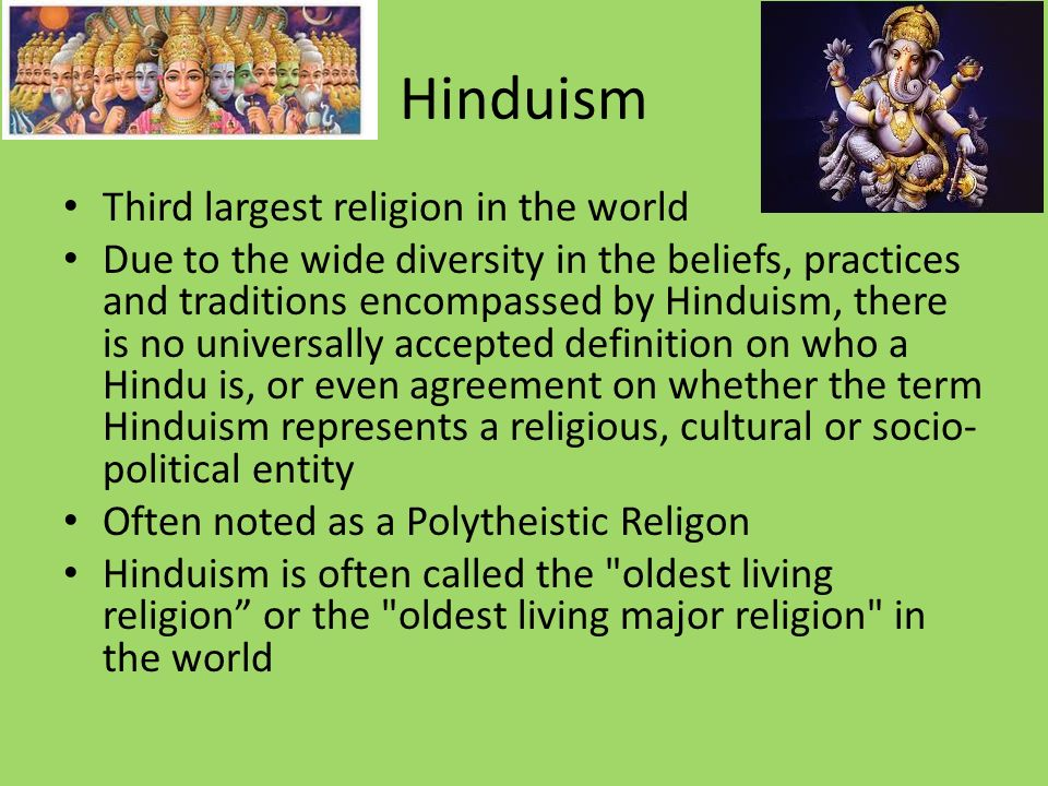 Hinduism Third largest religion in the world Due to the wide diversity in the beliefs, practices and traditions encompassed by Hinduism, there is no universally accepted definition on who a Hindu is, or even agreement on whether the term Hinduism represents a religious, cultural or socio- political entity Often noted as a Polytheistic Religon Hinduism is often called the oldest living religion or the oldest living major religion in the world