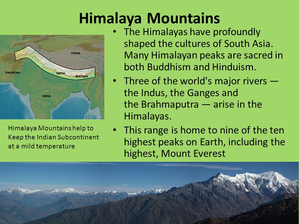 Himalaya Mountains The Himalayas have profoundly shaped the cultures of South Asia.