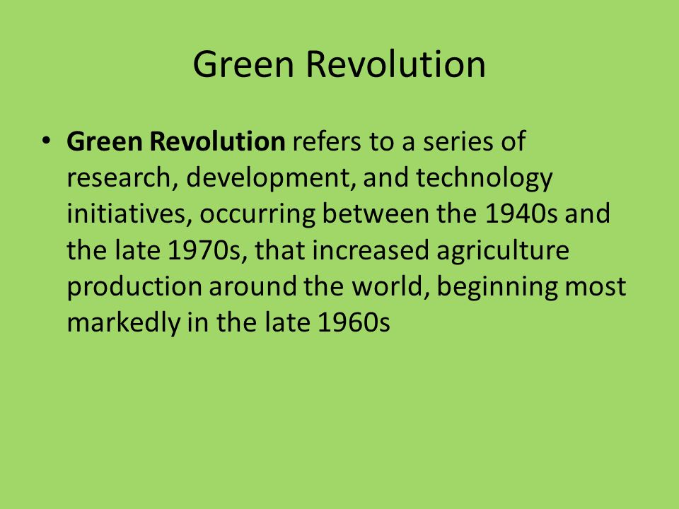 Green Revolution Green Revolution refers to a series of research, development, and technology initiatives, occurring between the 1940s and the late 1970s, that increased agriculture production around the world, beginning most markedly in the late 1960s