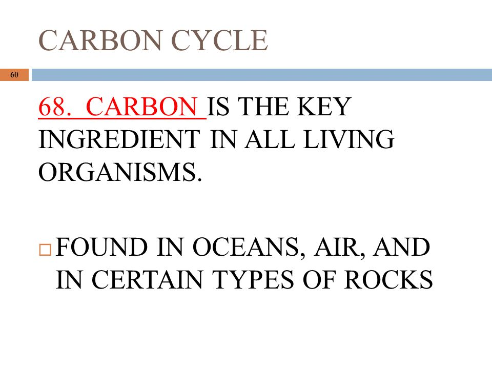 CARBON CYCLE CARBON IS THE KEY INGREDIENT IN ALL LIVING ORGANISMS.