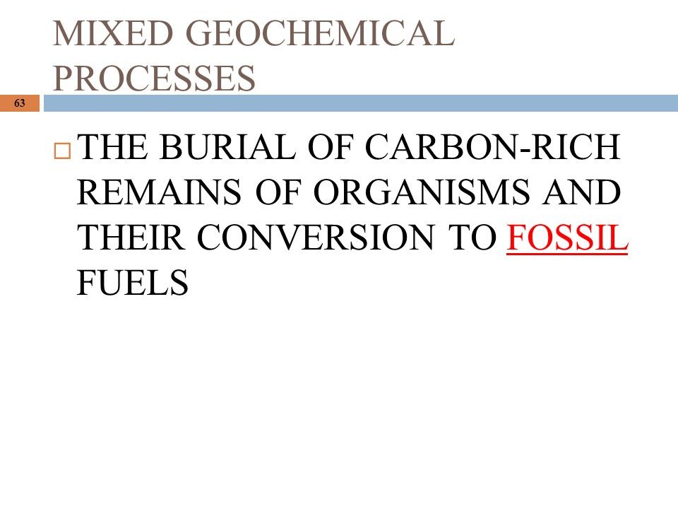 MIXED GEOCHEMICAL PROCESSES 63  THE BURIAL OF CARBON-RICH REMAINS OF ORGANISMS AND THEIR CONVERSION TO FOSSIL FUELS