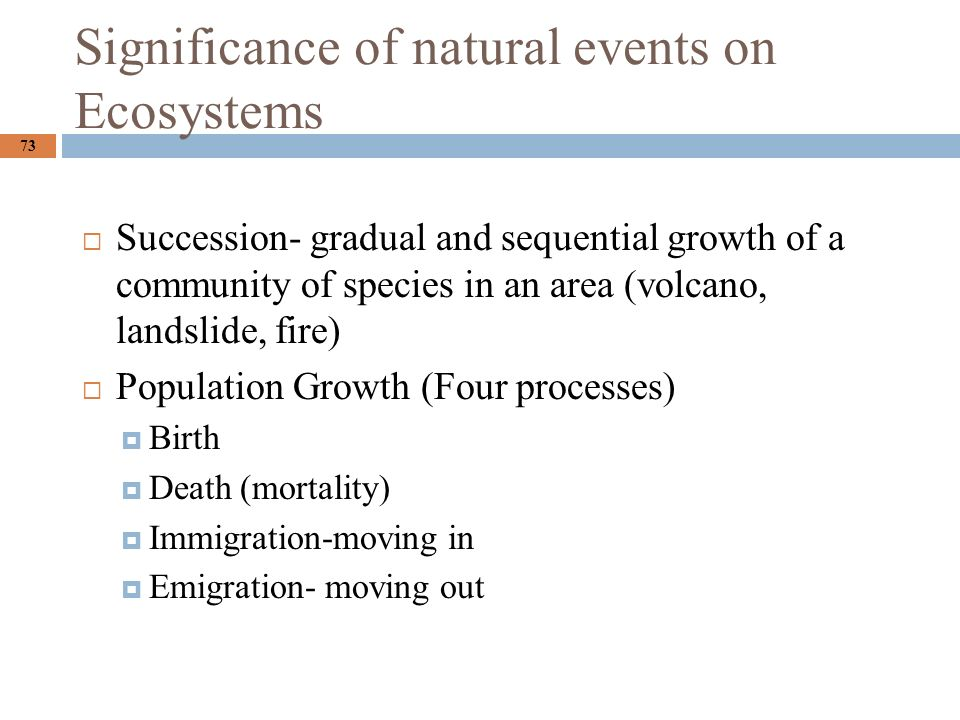 Significance of natural events on Ecosystems 73  Succession- gradual and sequential growth of a community of species in an area (volcano, landslide, fire)  Population Growth (Four processes)  Birth  Death (mortality)  Immigration-moving in  Emigration- moving out