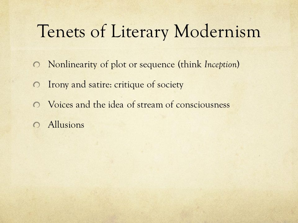 Tenets of Literary Modernism Nonlinearity of plot or sequence (think Inception ) Irony and satire: critique of society Voices and the idea of stream of consciousness Allusions