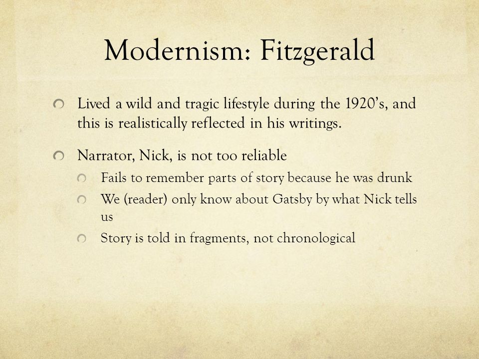 Modernism: Fitzgerald Lived a wild and tragic lifestyle during the 1920's, and this is realistically reflected in his writings.