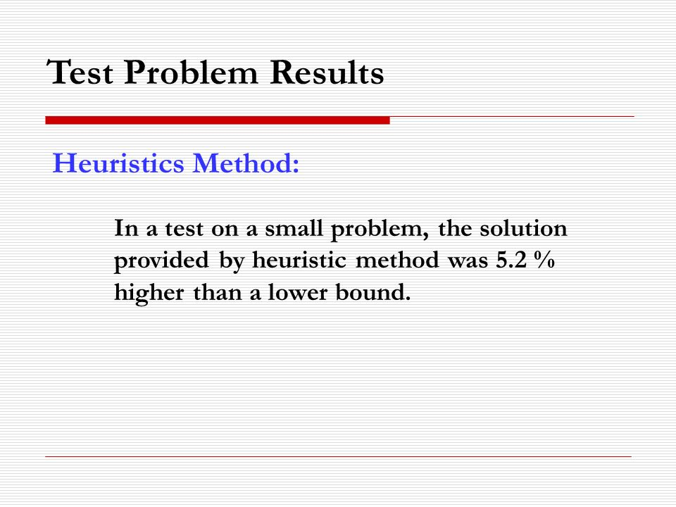 Test Problem Results Heuristics Method: In a test on a small problem, the solution provided by heuristic method was 5.2 % higher than a lower bound.