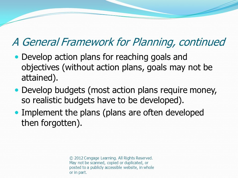 A General Framework for Planning, continued Develop action plans for reaching goals and objectives (without action plans, goals may not be attained).