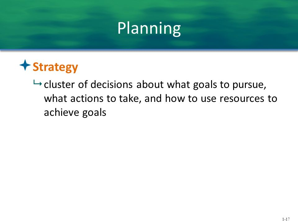 1-17 Planning  Strategy  cluster of decisions about what goals to pursue, what actions to take, and how to use resources to achieve goals