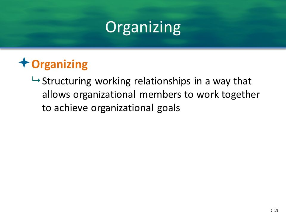 1-18 Organizing  Organizing  Structuring working relationships in a way that allows organizational members to work together to achieve organizational goals