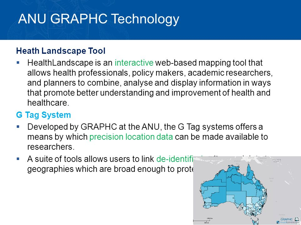 ANU GRAPHC Technology Heath Landscape Tool  HealthLandscape is an interactive web-based mapping tool that allows health professionals, policy makers, academic researchers, and planners to combine, analyse and display information in ways that promote better understanding and improvement of health and healthcare.