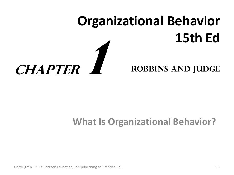 Organizational Behavior 15th Ed What Is Organizational Behavior? Copyright © 2013 Pearson Education, Inc. publishing as Prentice Hall1-1 Robbins and J