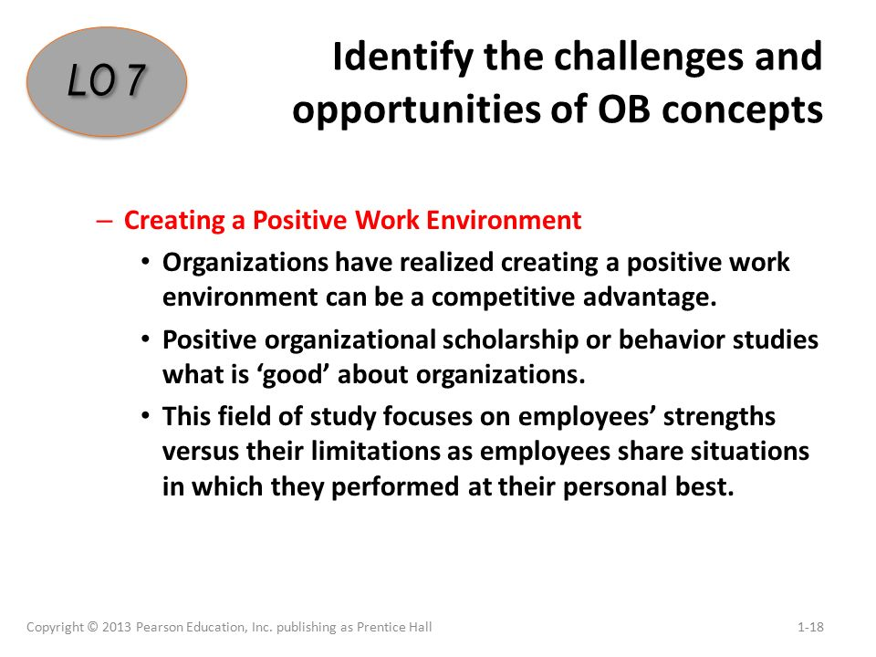 Identify the challenges and opportunities of OB concepts – Creating a Positive Work Environment Organizations have realized creating a positive work environment can be a competitive advantage.